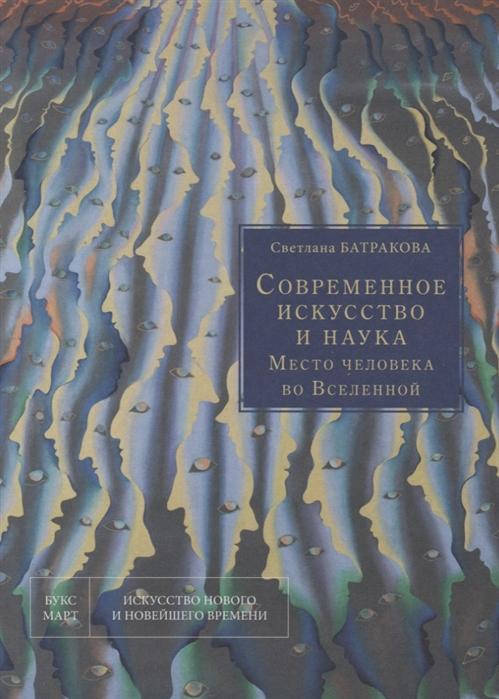 Батракова С. Современное искусство и наука Место человека во Вселенной