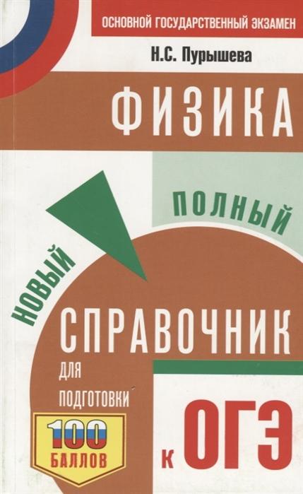 Пурышева Н. ОГЭ Физика Новый полный справочник для подготовки к ОГЭ