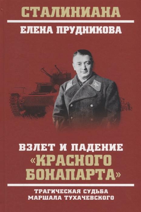 Прудникова Е. Взлет и падение красного Бонапарта Трагическая судьба маршала Тухачевского цены