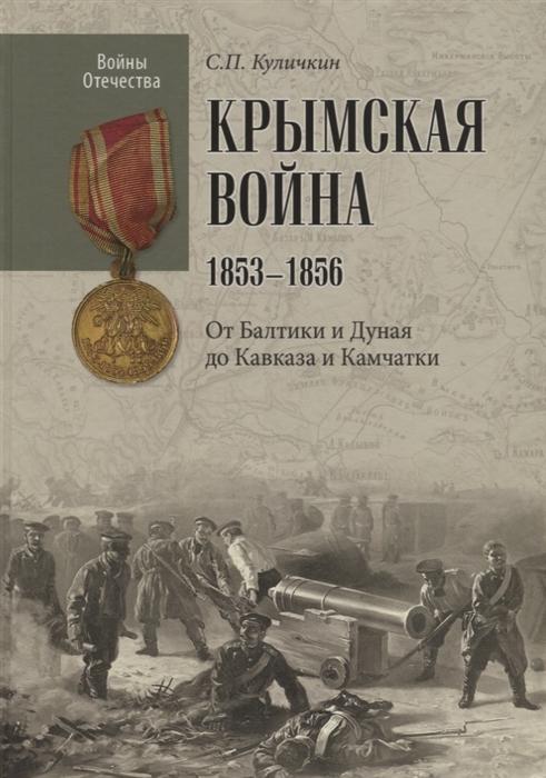 Куличкин С. Крымская война 1853-1856 От Балтики и Дуная до Кавказа и Камчатки