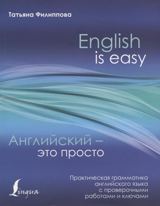 Филиппова Т. English is easy Английский - это просто Практическая грамматика английского языка с проверочными работами и ключами к н качалова практическая грамматика английского языка с упражнениями и ключами