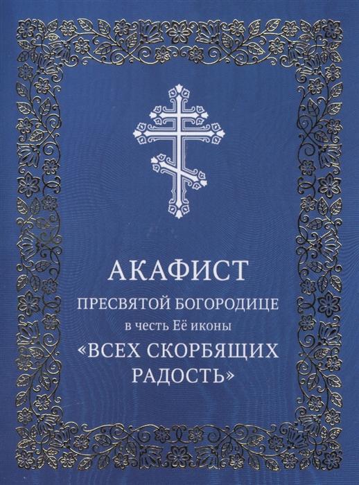 Акафист Пресвятой Богородице в честь Ее иконы Всех скорбящих Радость