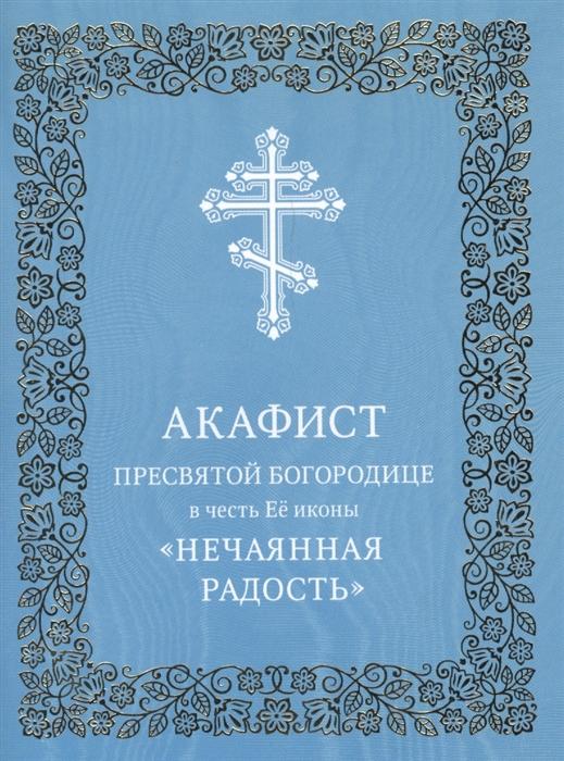 Акафист Пресвятой Богородице в честь Ее иконы Нечаянная Радость цена в Москве и Питере