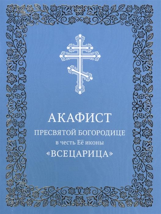 Акафист Пресвятой Богородице в честь Ее иконы Всецарица цены