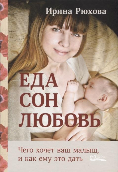 Рюхова И. Еда Сон Любовь Чего хочет ваш малыш и как ему это дать