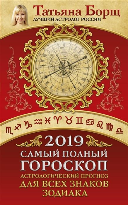 Борщ Т. Самый полный гороскоп на 2019 год Астрологический прогноз для всех знаков Зодиака цена 2017