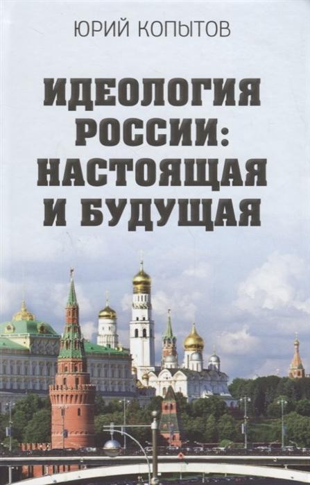 Копытов Ю. Идеология России настоящая и будущая