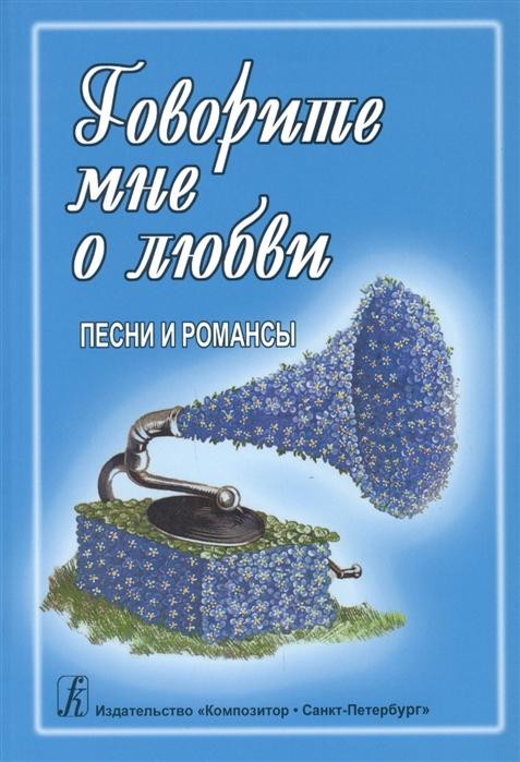 Говорите мне о любви Песни и романсы Для голоса и гитары фортепиано синтезатора
