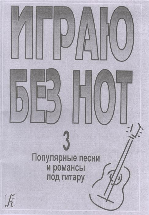 Играю без нот Выпуск 3 Популярные песни и романсы под гитару Приложение к Самоучителю без нот