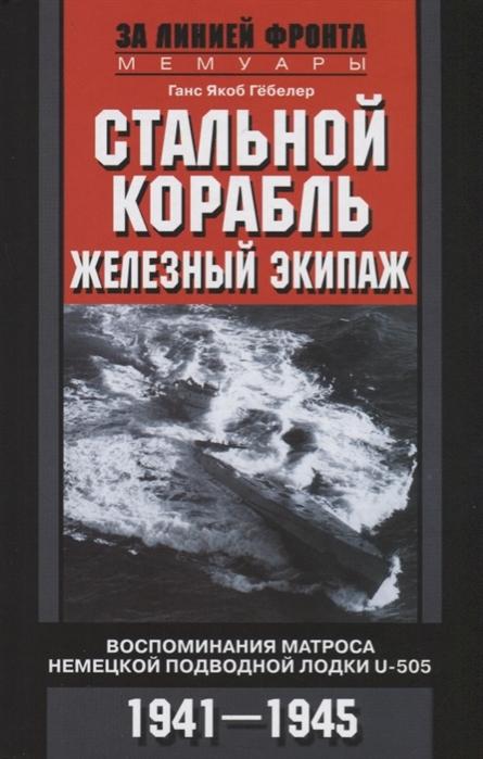 Гебелер Г. Стальной корабль железный экипаж Воспоминания матроса немецкой подводной лодки U-505 1941-1945