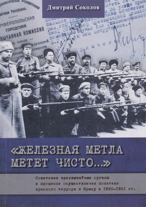 Соколов Д. Железная метла метет чисто Советские чрезвычайные органы в процессе осуществления политики красного террора в Крыму в 1920-1921 гг
