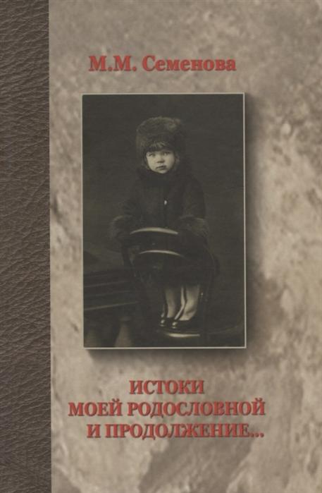 Семенова М. Истоки моей родословной и продолжение цена 2017