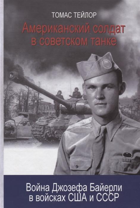 Тейлор Т. Американский солдат в советском танке Война Джозефа Байерли в войсках США и СССР