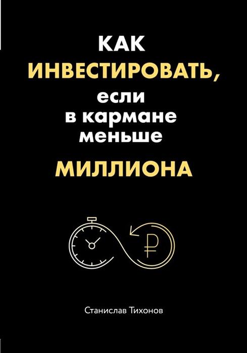 Тихонов С. Как инвестировать если в кармане меньше миллиона александр горбунов 54000$ в час или как инвестировать в bitcoin