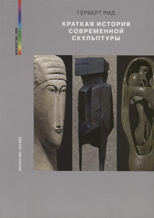 Рид Г. Краткая история современной скульптуры