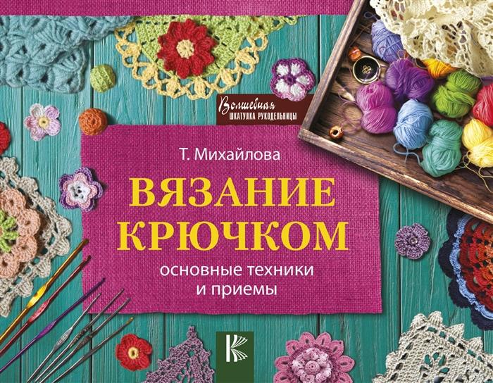 Михайлова Т. Вязание крючком Основные техники и приемы цена