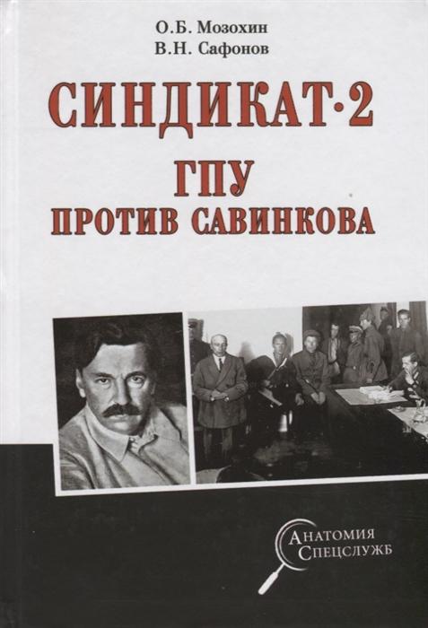 Мозохин О., Сафонов В. Синдикат- 2 ГПУ против Савинкова кондрашин в в мозохин о б политотделы мтс в 1933 1934
