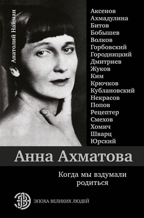 Найман А. Анна Ахматова Когда мы вздумали родиться цена