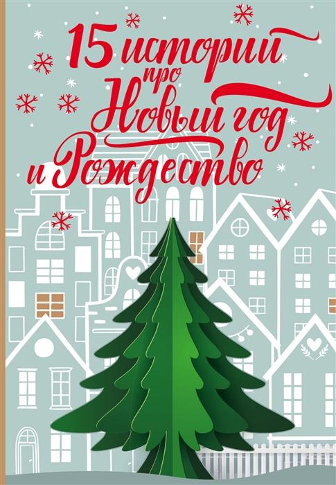 Бастиан Ф. (ред.) 15 историй про Новый год и Рождество антон чехов большая новогодняя книга 15 историй под новый год и рождество