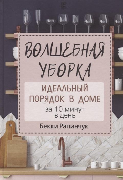 Рапинчук Б. Волшебная уборка Идеальный порядок в доме за 10 минут в день