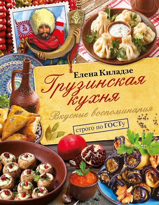 Киладзе Е. Грузинская кухня Вкусные воспоминания Строго по ГОСТу