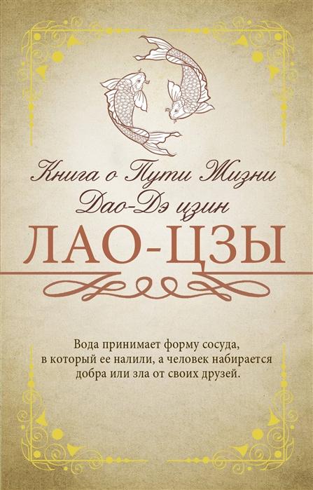 Лао-Цзы Книга о Пути Жизни Дао-Дэ цзин савилова т ред дао дэ цзин книга о пути и добродетели