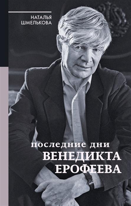 Шмелькова Н. Последние дни Венедикта Ерофеева цена и фото