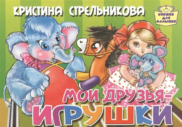 Стрельникова К. Мои друзья - игрушки калинин леонид друзья игрушки стихи