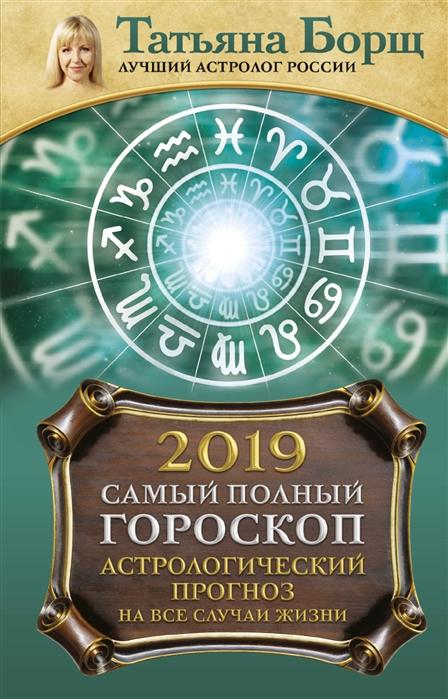 Борщ Т. Самый полный гороскоп на 2019 год Астрологический прогноз на все случаи жизни цена 2017