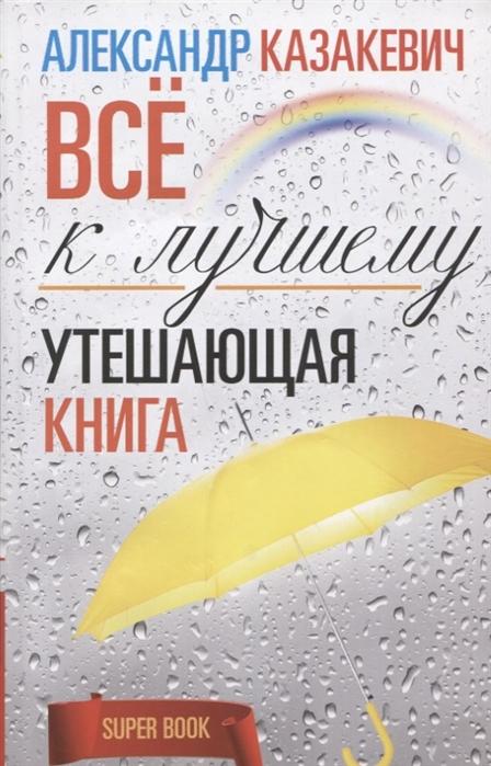 Казакевич А. Все к лучшему Утешающая книга