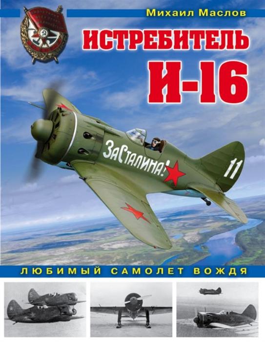 Маслов М. Истребитель И-16 Любимый самолет вождя