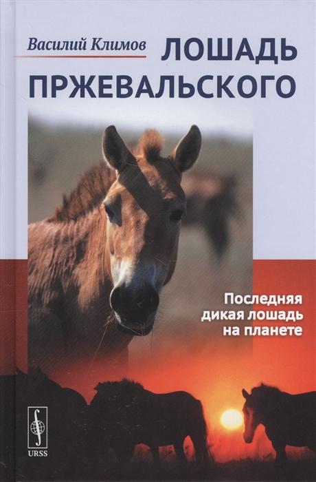 Климов В. Лошадь Пржевальского Последняя дикая лошадь на планете