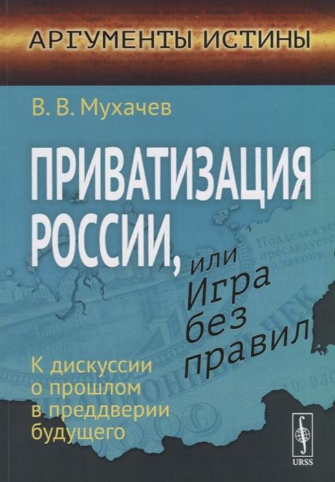 Приватизация России или Игра без правил К дискуссии о прошлом в преддверии будущего