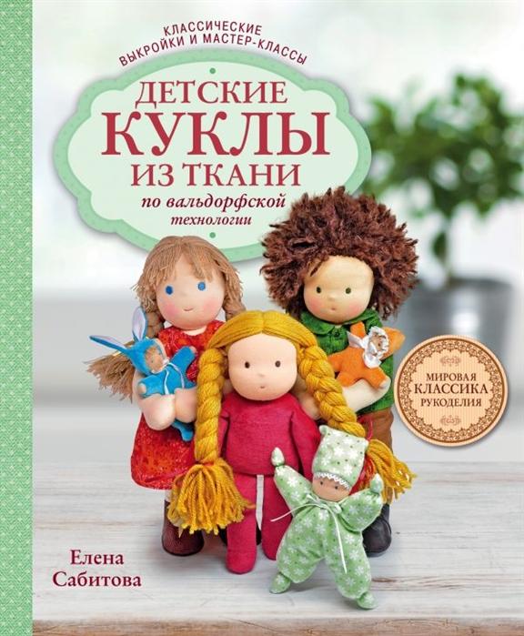 Сабитова Е. Детские куклы из ткани по вальдорфской технологии Классические выкройки и мастер-классы
