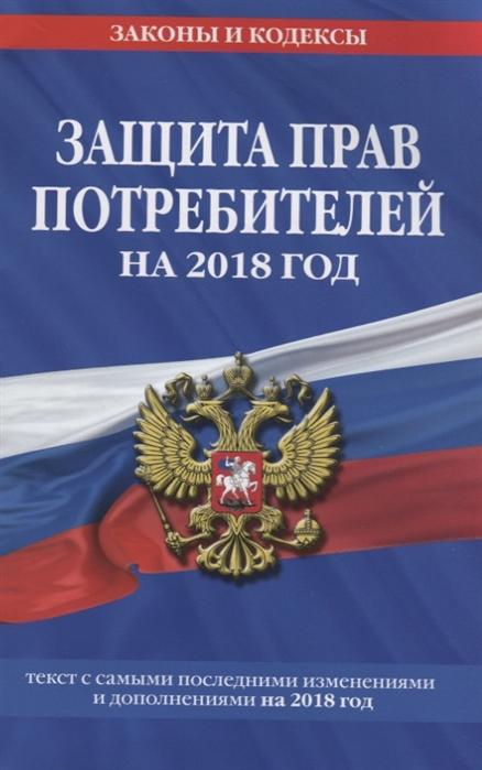 Мубарашкин Р. (ред.) Закон Российской Федерации О защите прав потребителей на 2018 год Текст с самыми последними изменениями на 2018 год