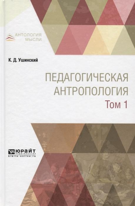 Ушинский К. Педагогическая антропология Учебник В двух томах Том 1