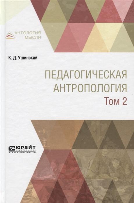 Ушинский К. Педагогическая антропология Учебник В двух томах Том 2