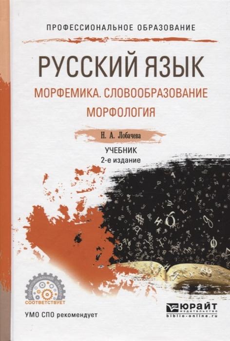 купить Лобачева Н. Русский язык Морфемика Словообразование Морфология Учебник по цене 629 рублей
