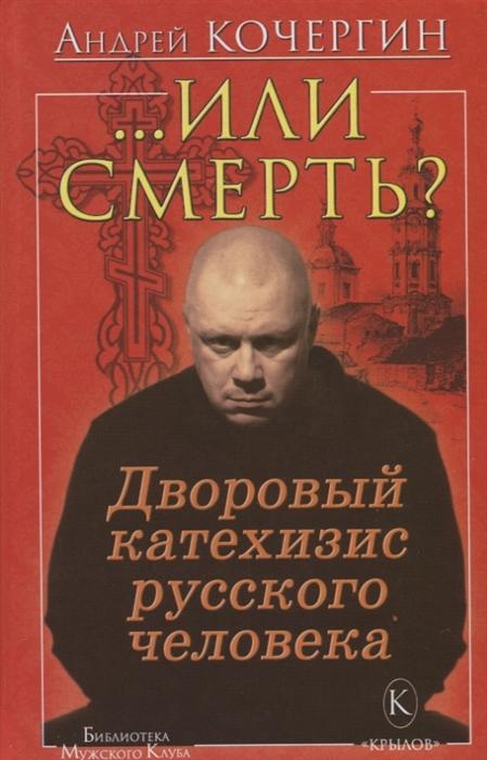 Кочергин А. Или смерть Дворовый катехизис русского человека православный катехизис