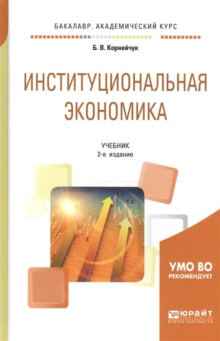 Корнейчук Б. Институциональная экономика Учебник для академического бакалавриата армен арменович джагарян местное самоуправление учебник для академического бакалавриата