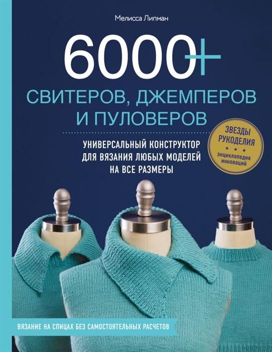 Липман М. 6000 свитеров джемперов и пуловеров Универсальный конструктор для вязания любых моделей на все размеры