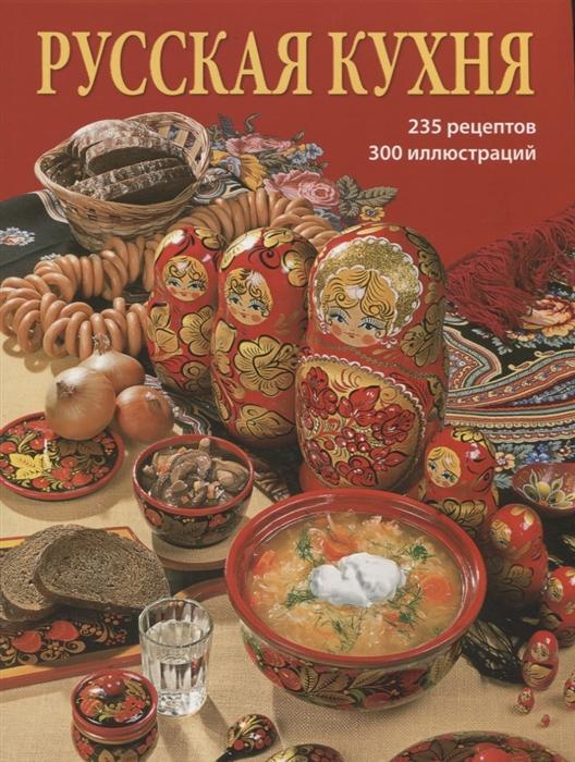 Русская кухня 235 рецептов 300 иллюстраций