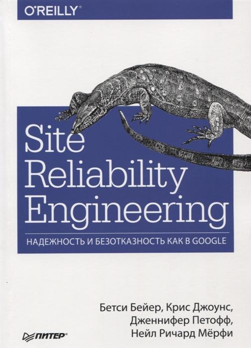 Бейер Б., Джоунс К., Петофф Д. и др. Site Reliability Engineering Надежность и безотказность как в Google elsayed elsayed a reliability engineering