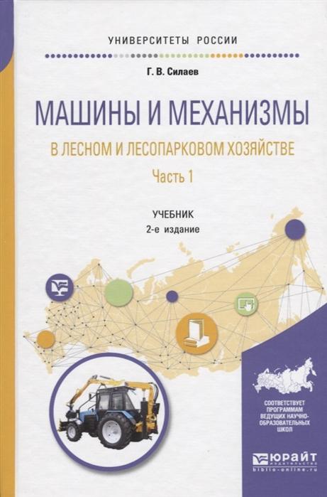 Силаев Г. Машины и механизмы в лесном и лесопарковом хозяйстве Часть 1 Учебник для вузов
