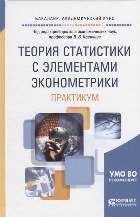 Ковалев В. (ред.) Теория статистики с элементами эконометрики Практикум Учебное пособие
