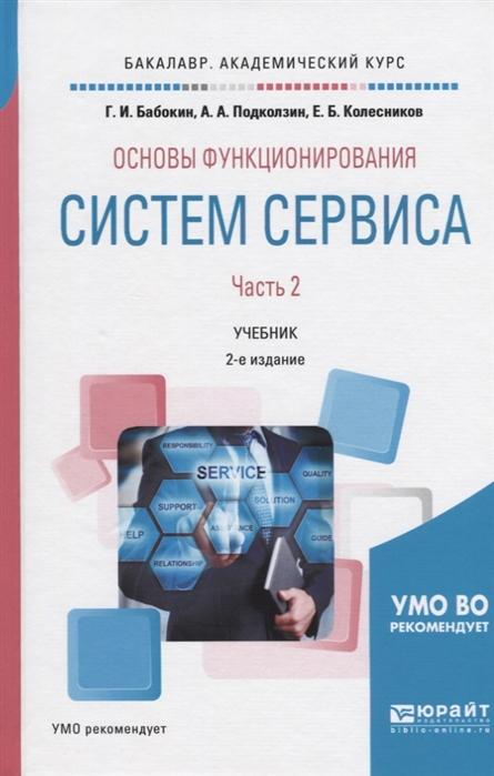 Бабокин Г., Подколзин А., Колесников Е. Основы функционирования систем сервиса В 2-х частях Часть 2 Учебник