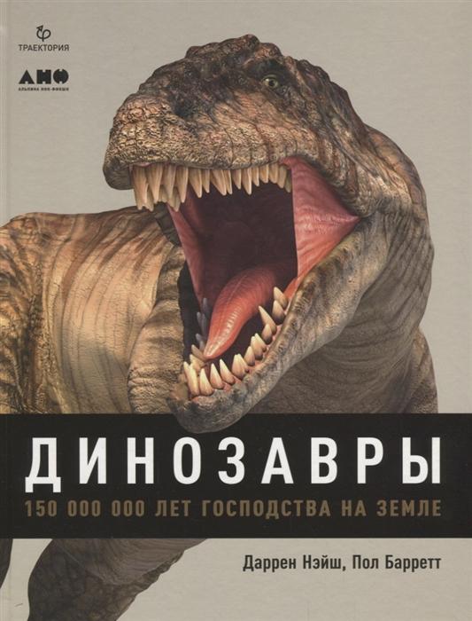 Нэйш Д., Баррет П. Динозавры 150 000 000 лет господства на Земле даррен нэйш динозавры 150 000 000 лет господства на земле
