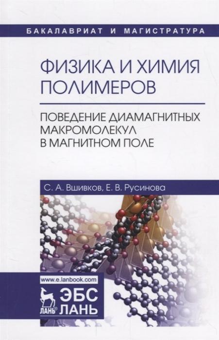 Вшивков С., Русинова Е. Физика и химия полимеров Поведение диамагнитных макромолекул в магнитном поле Учебное пособие
