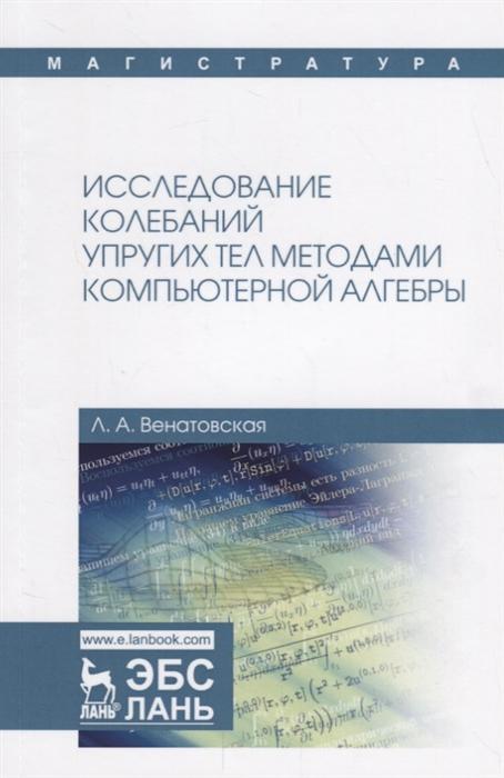 Венатовская Л. Исследование колебаний упругих тел методами компьютерной алгебры Учебное пособие
