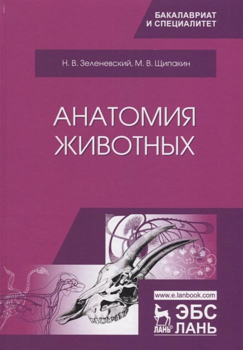 цена Зеленевский Н., Щипакин М. Анатомия животных Учебник